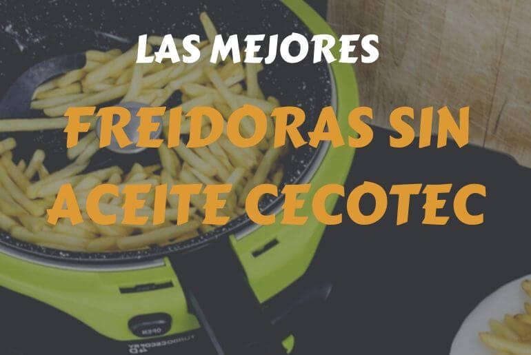 análisis, comparativa y precio de las mejores freidoras sin aceite cecotec
