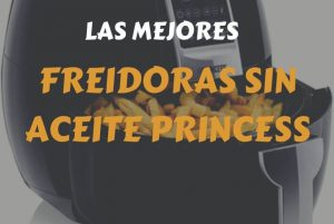 análisis, comparativa y precio de las mejores freidoras sin aceite Princess